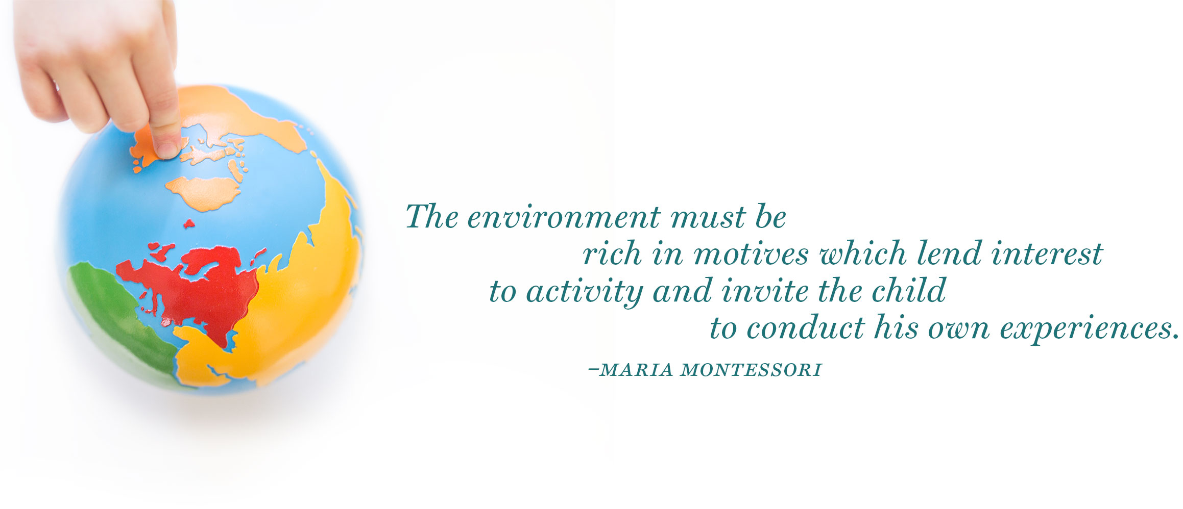 Maria Montessori Quote-The environment must be rich in motives which lend interest to activity and invite the child to conduct his own experiences.